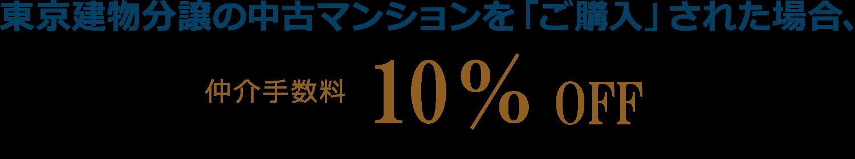 東京建物分譲の中古マンションを「ご購入」された場合 仲介手数料10%OFF ※他の割引とは併用できません。個人のお客様に限ります。